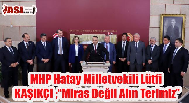 MHP Hatay Milletvekili Lütfi KAŞIKÇI ;MİRAS DEĞİL ALIN TERİ